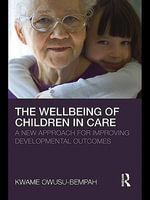 The Wellbeing of Children in Care : A New Approach for Improving Developmental Outcomes - Kwame Owusu-Bempah