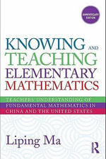 Knowing and Teaching Elementary Mathematics : Teachers' Understanding of Fundamental Mathematics in China and the United States - Liping Ma