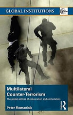 Multilateral Counter-Terrorism : The global politics of cooperation and contestation - Peter Romaniuk