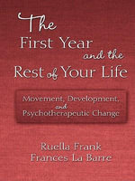 The First Year of the Rest of Your Life : Movement, Development, and Psychotherapeutic Change - Ruella Frank