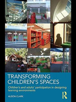 Transforming Children's Spaces : Children's and Adults' Participation in Designing Learning Environments - Alison Clark