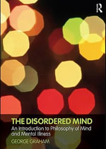 The Disordered Mind : An Introduction to Philosophy of Mind and Mental Illness - George Graham