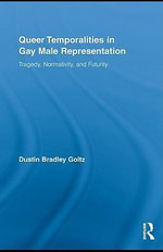 Queer Temporalities in Gay Male Representation : Tragedy, Normativity, and Futurity - Bradley Goltz Dustin