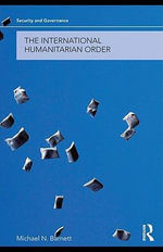 The International Humanitarian Order : Humanitarianism and International Ethics - Michael N. Barnett
