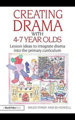 Creating Drama with 4-7 Year Olds : Lesson Ideas to Integrate Drama into the Primary Curriculum - Miles Tandy