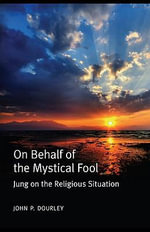On Behalf of the Mystical Fool : Jung on the Religious Situation - John P. Dourley