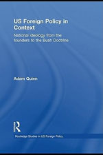 US Foreign Policy in Context : National Ideology from the Founders to the Bush Doctrine - Adam Quinn