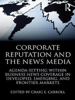 Corporate Reputation and the News Media : Agenda-Setting Within Business News Coverage in Developed, Emerging, and Frontier Markets