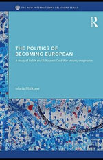 The Politics of Becoming European : A study of Polish and Baltic Post-Cold War security imaginaries - Mark Doel