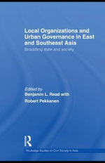 Local Organizations and Urban Governance in East and Southeast Asia : Straddling state and society - Benjamin L. Read