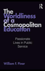 The Worldliness of a Cosmopolitan Education : Passionate Lives in Public Service - William F. Pinar