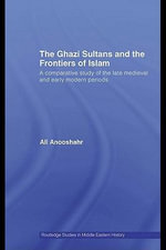 The Ghazi Sultans and the Frontiers of Islam : A Comparative Study of the Late Medieval and Early Modern Periods - Ali Anooshahr