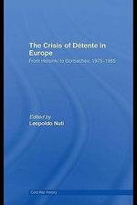 The Crisis of D Tente in Europe : From Helsinki to Gorbachev 1975-1985 - Leopoldo Nuti