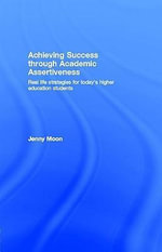Achieving Success through Academic Assertiveness : Real life strategies for today's higher education students - Jennifer Moon