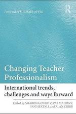 Changing Teacher Professionalism : International trends, challenges and ways forward - Sharon Gewirtz