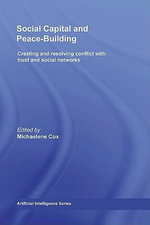Social Capital and Peace-Building : Creating and Resolving Conflict with Trust and Social Networks - Michaelene Cox