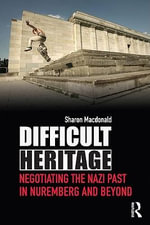 Difficult Heritage : Negotiating the Nazi Past in Nuremberg and Beyond - Sharon MacDonald