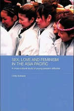 Sex, Love and Feminism in the Asia Pacific : A Cross-Cultural Study of Young People's Attitudes - Chilla Bulbeck
