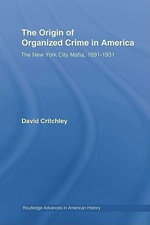 The Origin of Organized Crime in America : The New York City Mafia, 1891-1931 - David Critchley