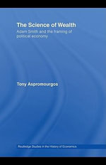 The Science of Wealth : Adam Smith and the Framing of Political Economy - Tony Aspromourgos
