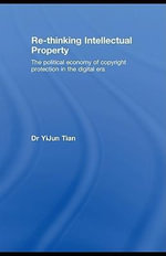 Re-Thinking Intellectual Property : The Political Economy of Copyright Protection in the Digital Era - Yijun Tian