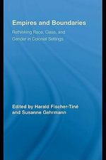 Empires and Boundaries : Race, Class, and Gender in Colonial Settings - Harald Fischer-Tiné