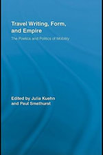 Travel Writing, Form, and Empire : The Poetics and Politics of Mobility - Julia Kuehn