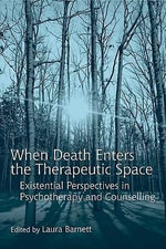 When Death Enters the Therapeutic Space : Existential Perspectives in Psychotherapy and Counselling - Laura Barnett