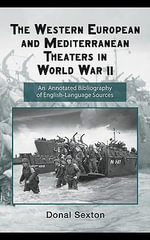 The Western European and Mediterranean Theaters in World War II : An Annotated Bibliography of English-Language Sources - Donal J. Sexton