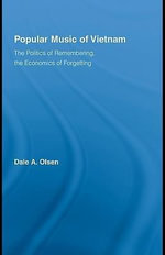 Popular Music of Vietnam : The Politics of Remembering, the Economics of Forgetting - Dale A. Olsen