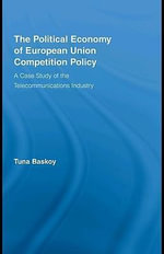 The Political Economy of European Union Competition Policy : A Case Study of the Telecommunications Industry - Tuna Baskoy
