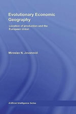 Evolutionary Economic Geography : Location of Production and the European Union - Miroslav N. Jovanovic
