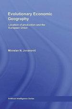 Evolutionary Economic Geography : Location of Production and the European Union - Miroslav N. Jovanovic