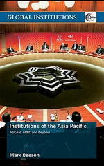 Institutions of the Asia-Pacific : ASEAN, Apec and Beyond - Mark Beeson