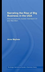 Narrating the Rise of Big Business in the USA : How Economists Explain Standard Oil and Wal-Mart - Anne Mayhew