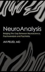Neuroanalysis : Bridging the Gap Between Neuroscience, Psychoanalysis and Psychiatry - Avi Peled
