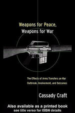 Weapons for Peace, Weapons for War : The Effect of Arms Transfers on War Outbreak, Involvement and Outcomes - Cassady B. Craft