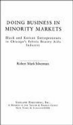 Doing Business in Minority Markets : Black and Korean Entrepreneurs in Chicago's Ethnic Beauty Aids Industry - Robert Mark Sliverman