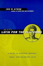 More Latin for the Illiterati : A Guide to Everyday Medical, Legal, and Religious Latin - Jon R. Stone