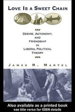 Love Is a Sweet Chain : Desire, Autonomy and Friendship in Liberal Political Theory - James Martel