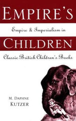 Empire's Children : Empire and Imperialism in Classic British Children's Books - M. Daphne Kutzer