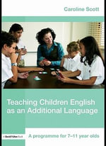 Teaching Children English as an Additional Language : A Programme for 7-11 Year Olds - Caroline Scott