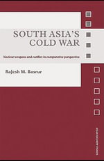 South Asia's Cold War : Nuclear Weapons and Conflict in Comparative Perspective - Rajesh M. Basrur