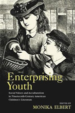 Enterprising Youth : Social Values and Acculturation in Nineteenth-Century American Children's Literature - Monika Elbert