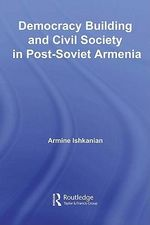 Democracy Building and Civil Society in Post-Soviet Armenia - Armine Ishkanian