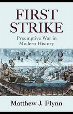First Strike : Preemptive War in Modern History - Matthew J. Flynn