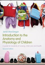 Introduction to the Anatomy and Physiology of Children : A Guide for Students of Nursing, Child Care and Health - Janet MacGregor