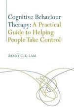 Cognitive Behaviour Therapy : A Practical Guide to Helping People Take Control - Danny C. K. Lam