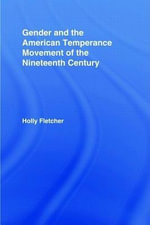 Gender and the American Temperance Movement of the Nineteenth Century - Holly Berkley Fletcher