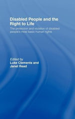 Disabled People and the Right to Life : The Protection and Violation of Disabled People's Most Basic Human Rights